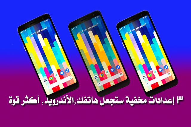 3 إعدادات مخفية ستجعل هاتفك,الأندرويد, أكثر قوة