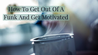 How To Get Out Of A Funk And Get Motivated