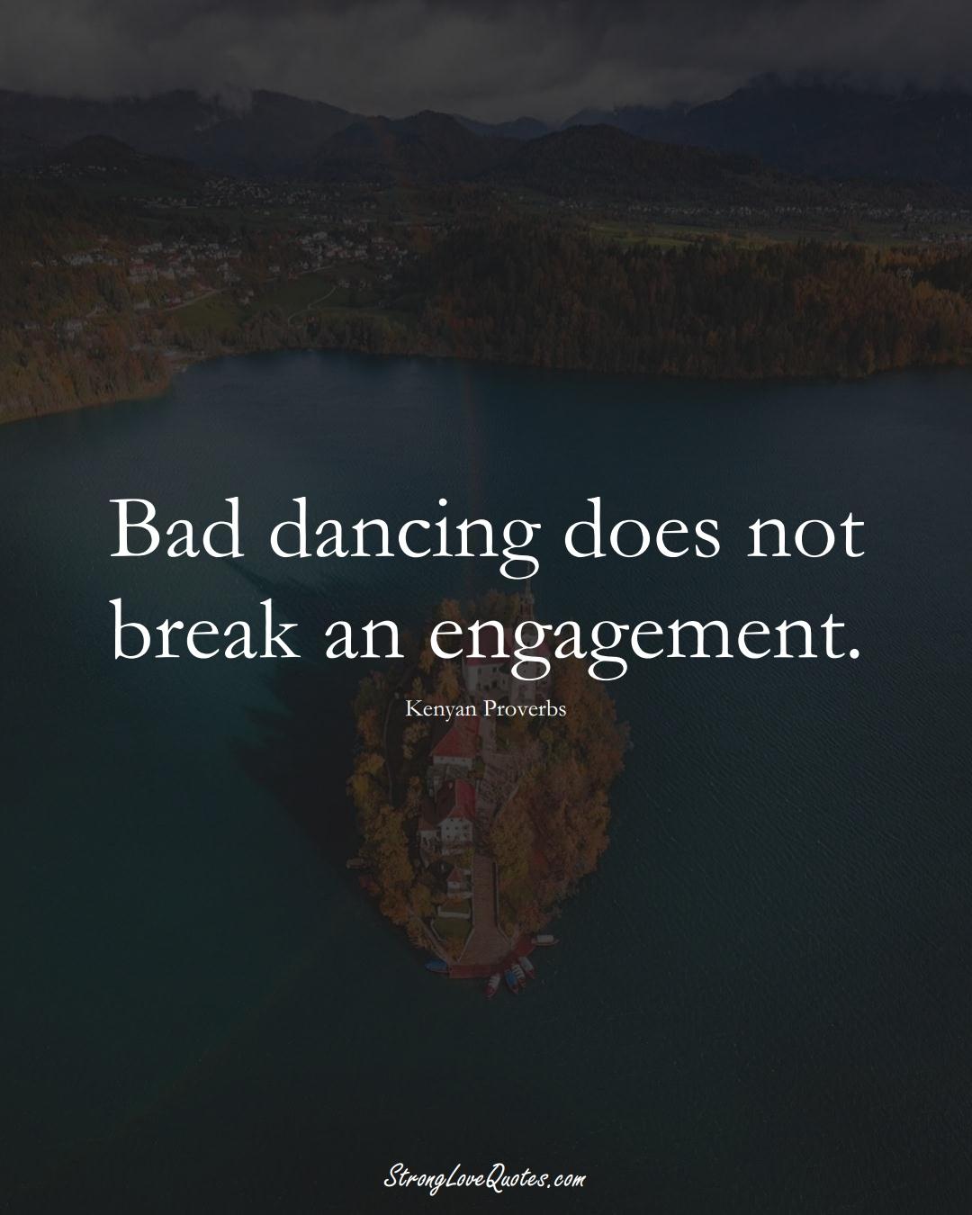 Bad dancing does not break an engagement. (Kenyan Sayings);  #AfricanSayings