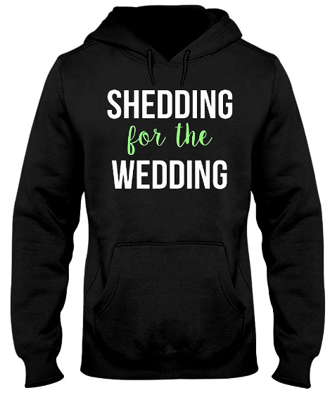 Shedding for the Wedding Hoodie, Shedding for the Wedding Sweatshirt, Shedding for the Wedding Sweater, Shedding for the Wedding T Shirt
