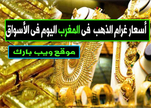 أسعار الذهب فى المغرب اليوم الخميس 14/1/2021 وسعر غرام الذهب اليوم فى السوق المحلى والسوق السوداء