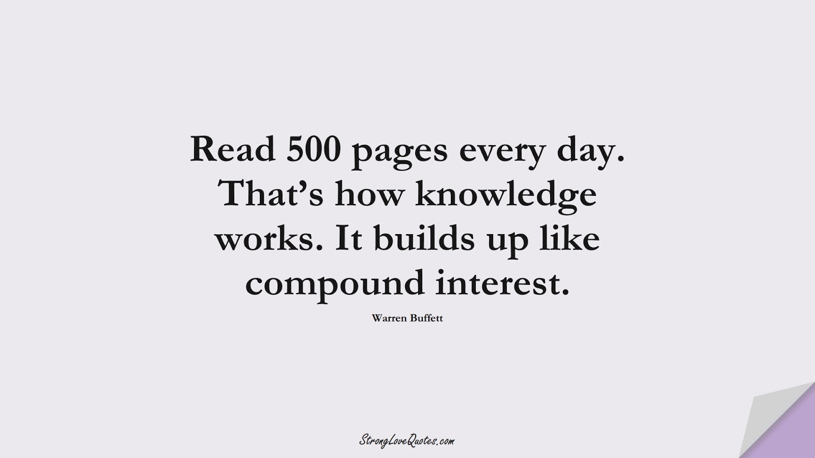 Read 500 pages every day. That's how knowledge works. It builds up like compound interest. (Warren Buffett);  #KnowledgeQuotes
