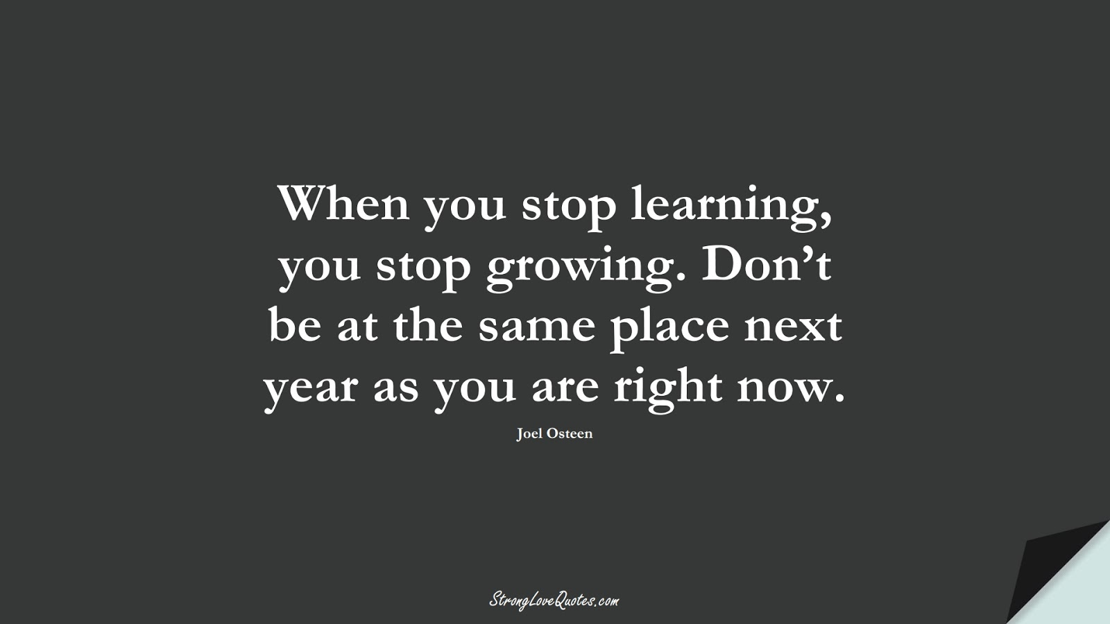 When you stop learning, you stop growing. Don't be at the same place next year as you are right now. (Joel Osteen);  #LearningQuotes