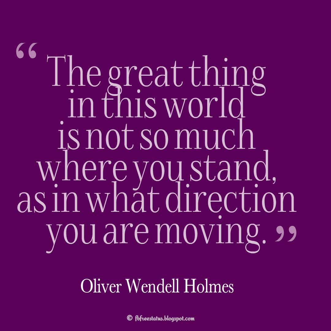 """The great thing in this world is not so much where you stand, as in what direction you are moving."" – Oliver Wendell Holmes, Quotes about Life"