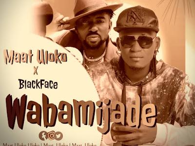 Music : Maat Uloko ft Blackface _ Wabamijade