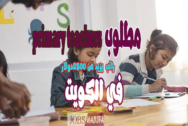 مطلوب primary teachers - kuwait / وظائف-وظيفة