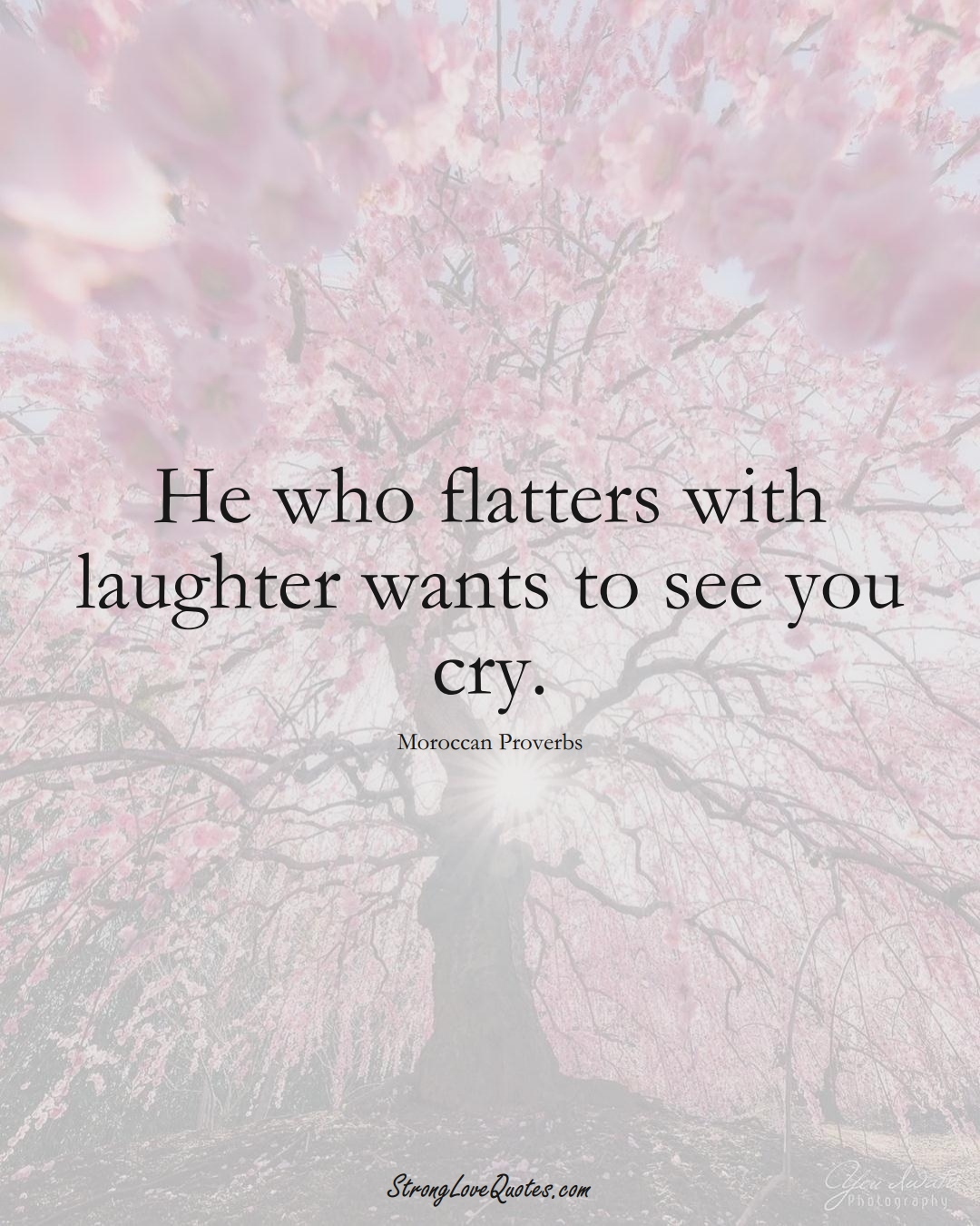 He who flatters with laughter wants to see you cry. (Moroccan Sayings);  #AfricanSayings