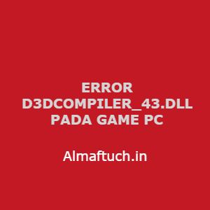 Atasi Error Cannot Find 'D3DCOMPILER_43.dll'. Please, Reinstal This Application Pada Game PC