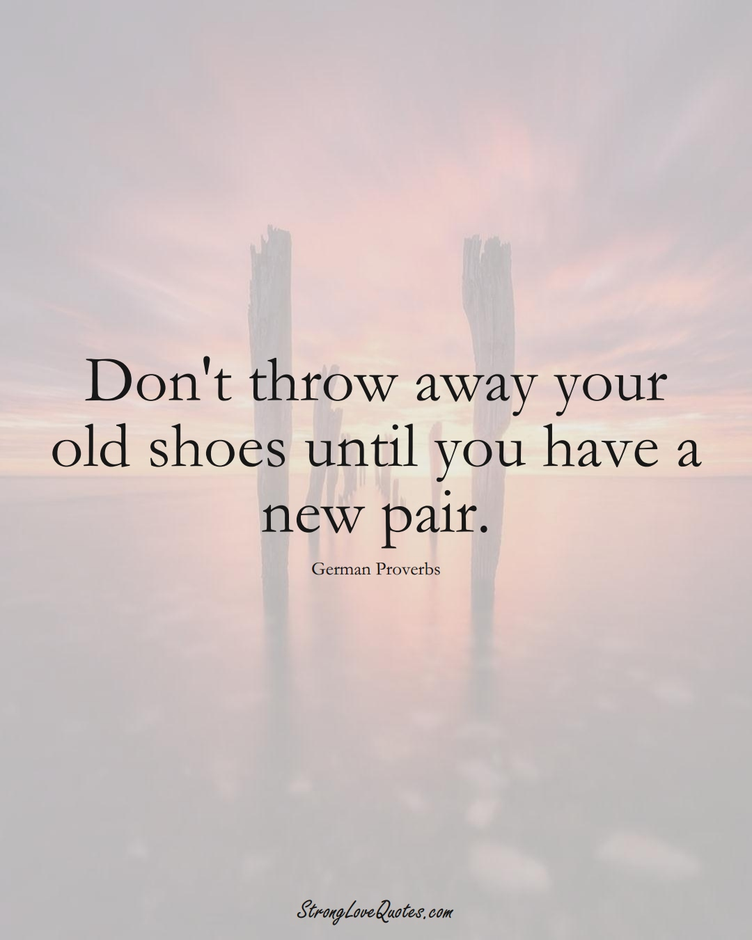 Don't throw away your old shoes until you have a new pair. (German Sayings);  #EuropeanSayings
