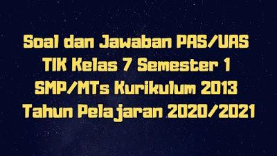 Soal dan Jawaban PAS/UAS TIK Kelas 7 Semester 1 SMP/MTs Kurikulum 2013 TP 2020/2021