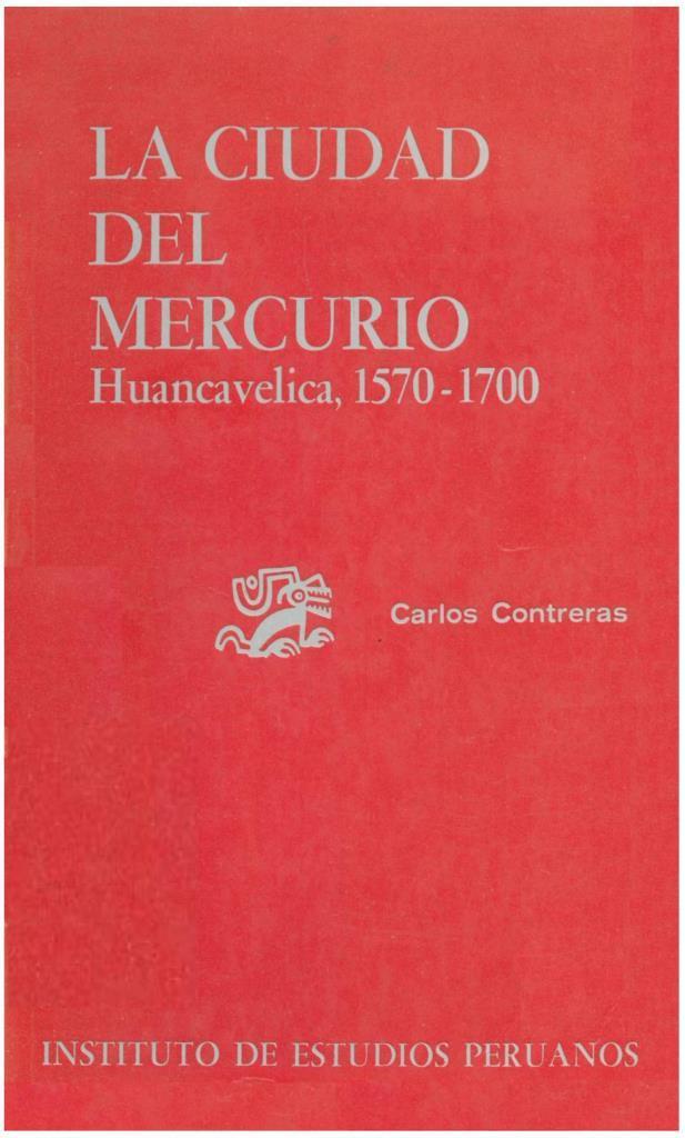 La ciudad del mercurio Huancavelica, 1570 – 1700 – Carlos Contreras