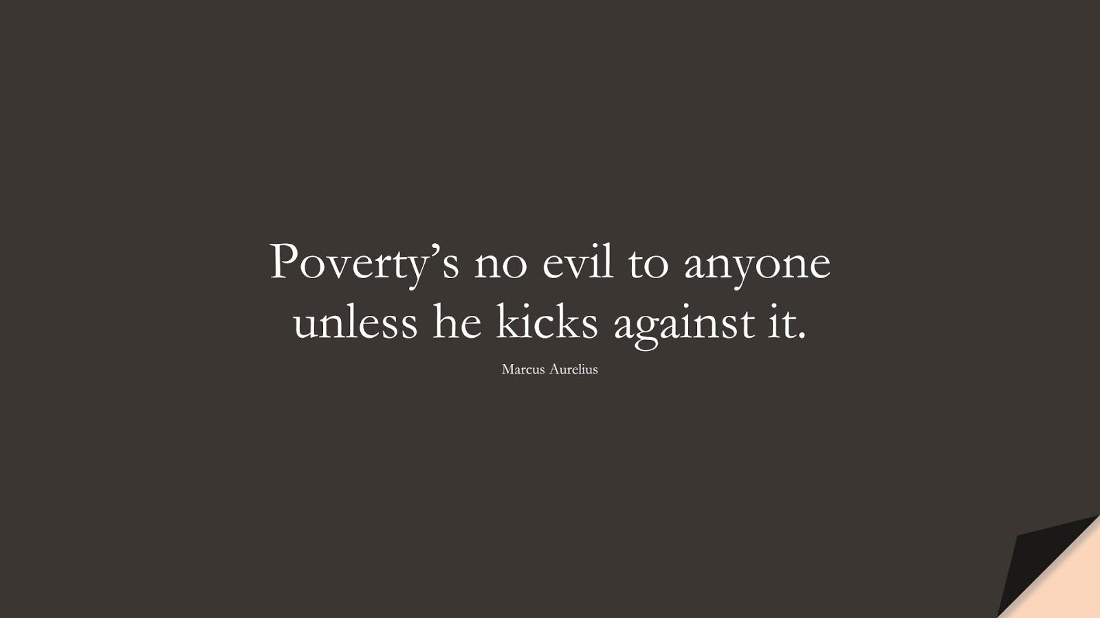 Poverty's no evil to anyone unless he kicks against it. (Marcus Aurelius);  #MarcusAureliusQuotes