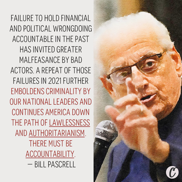 Failure to hold financial and political wrongdoing accountable in the past has invited greater malfeasance by bad actors. A repeat of those failures in 2021 further emboldens criminality by our national leaders and continues America down the path of lawlessness and authoritarianism. There must be accountability. — Rep. Bill Pascrell, a Democrat from New Jersey