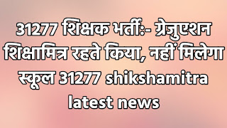 31277 शिक्षक भर्ती:- ग्रेजुएशन शिक्षामित्र रहते किया, नहीं मिलेगा स्कूल 31277 shikshamitra latest news