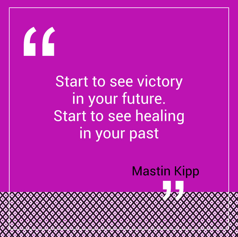 Start to see victory in your future. Start to see healing in your past.