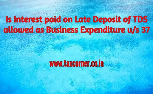 Is Interest paid on Late Deposit of TDS allowed as Business Expenditure u/s 37