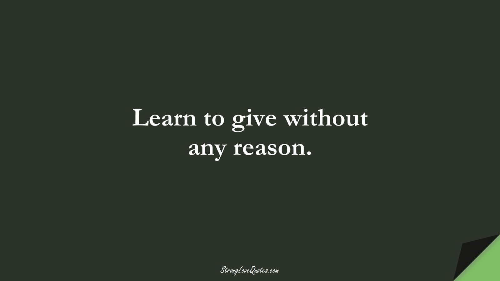 Learn to give without any reason.FALSE