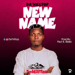 DOWNLOAD MUSIC MP3: New Name - Da'Hilltop (Prod. By Paul B. Beats)