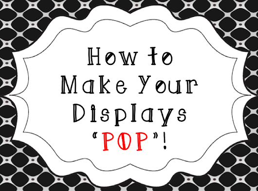 "How to Make Your Displays ""POP""!"