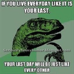 If you live every day like it is your last, your last day will be just like every other! #Meme