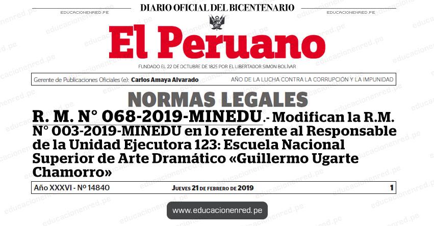 R. M. N° 068-2019-MINEDU - Modifican la R.M. N° 003-2019-MINEDU en lo referente al Responsable de la Unidad Ejecutora 123: Escuela Nacional Superior de Arte Dramático «Guillermo Ugarte Chamorro» www.minedu.gob.pe