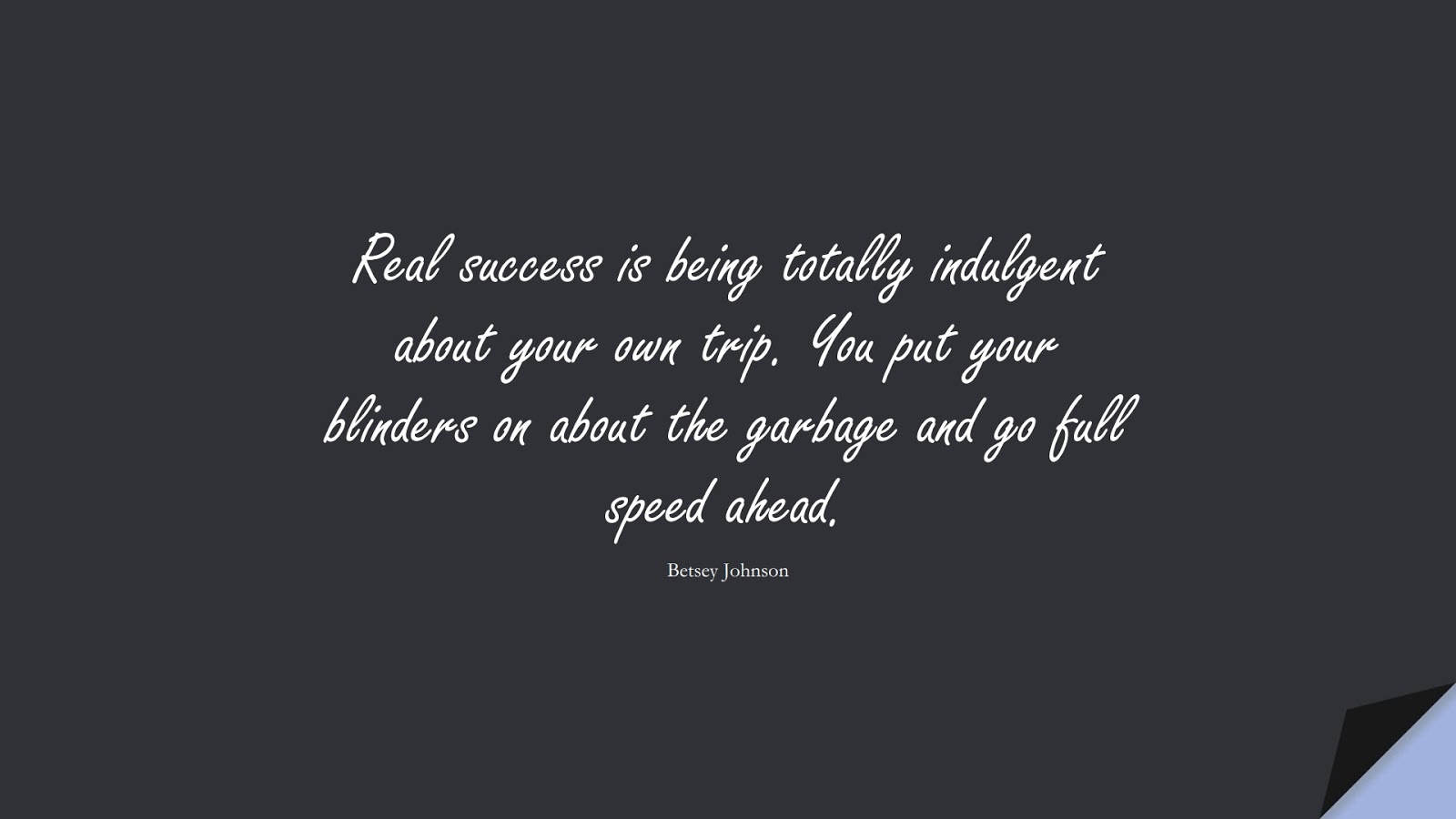 Real success is being totally indulgent about your own trip. You put your blinders on about the garbage and go full speed ahead. (Betsey Johnson);  #SuccessQuotes