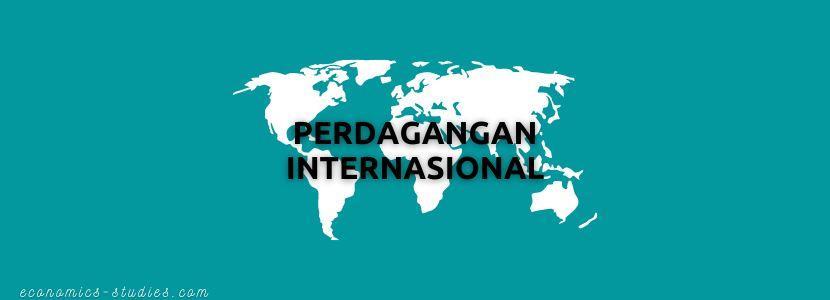 Perdagangan Internasional: Pengertian, Faktor Pendorong dan Penghambat