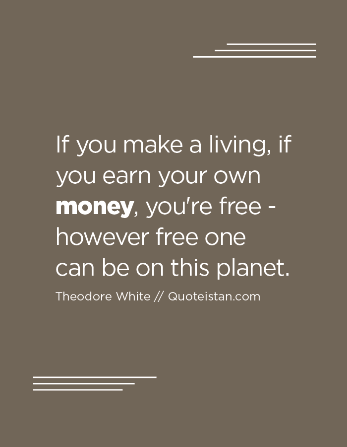 If you make a living, if you earn your own money, you're free - however free one can be on this planet.