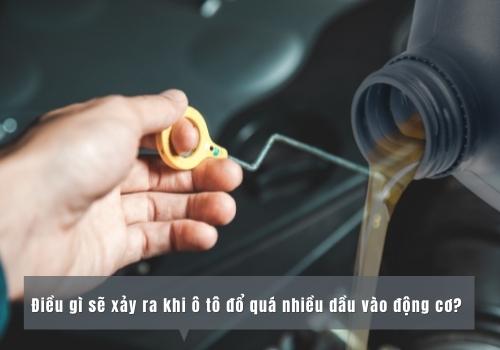 Điều gì sẽ xảy ra khi ô tô đổ quá nhiều dầu vào động cơ?