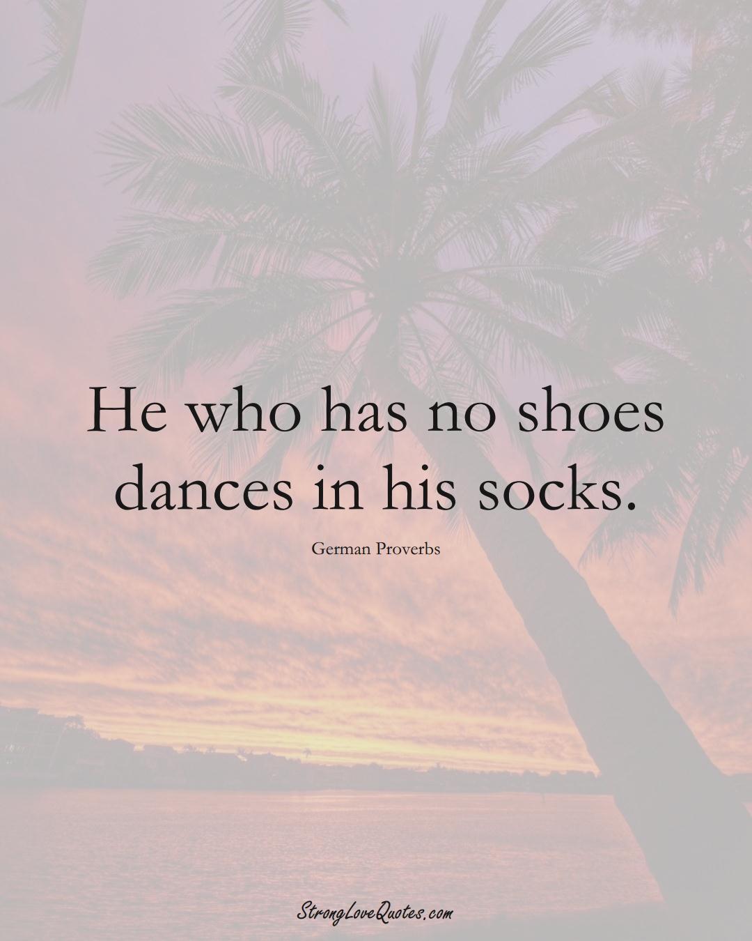 He who has no shoes dances in his socks. (German Sayings);  #EuropeanSayings