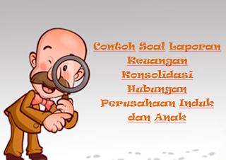 Contoh Soal Laporan Keuangan Konsolidasi Hubungan Perusahaan Induk dan Anak