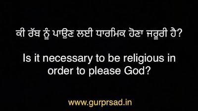 ਕੀ ਰੱਬ ਨੂੰ ਪਾਉਣ ਲਈ ਧਾਰਮਿਕ ਹੋਣਾ ਜਰੂਰੀ ਹੈ? Is it necessary to be religious in order to please God?