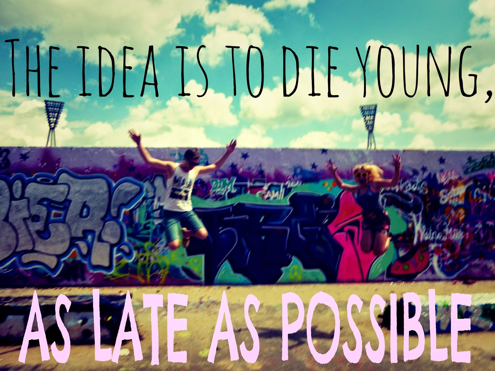 the idea is to die young as late as possible
