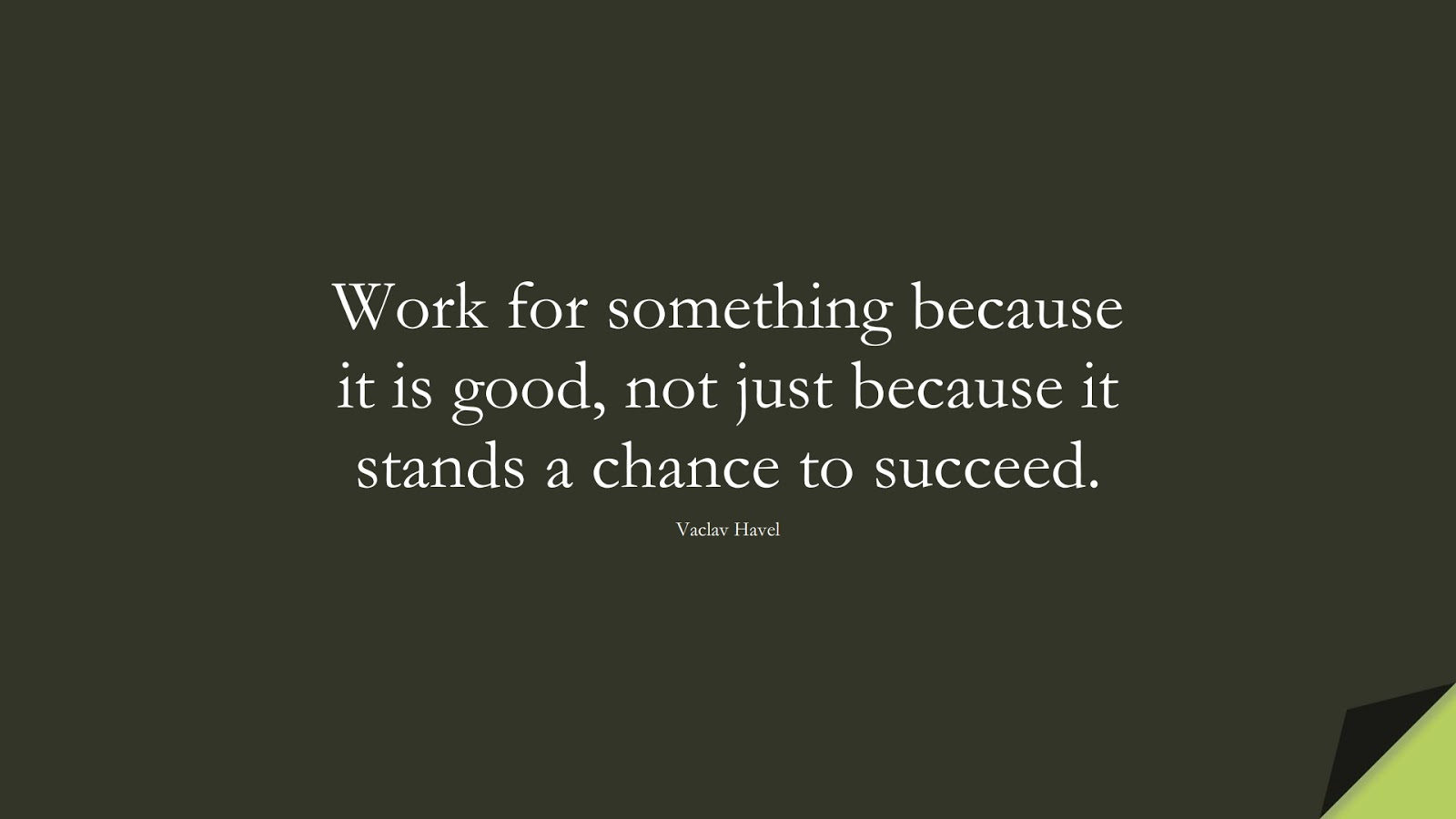 Work for something because it is good, not just because it stands a chance to succeed. (Vaclav Havel);  #SuccessQuotes