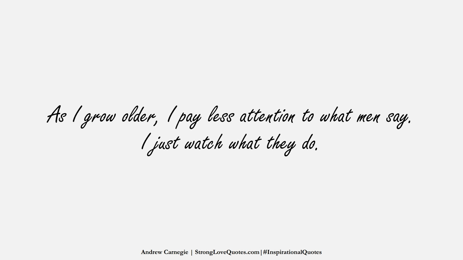 As I grow older, I pay less attention to what men say. I just watch what they do. (Andrew Carnegie);  #InspirationalQuotes