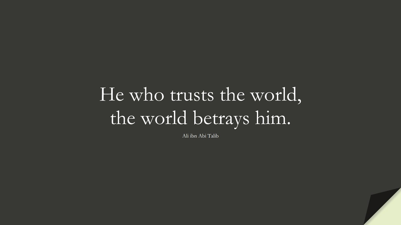 He who trusts the world, the world betrays him. (Ali ibn Abi Talib);  #AliQuotes