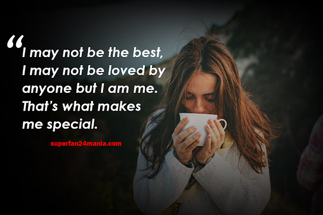 I may not be the best, I may not be loved by anyone but I am me. That's what makes me special.