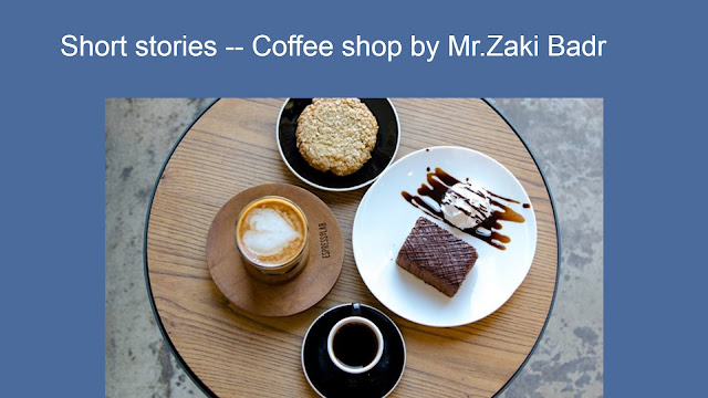 Short stories -- Coffee shop by Mr.Zaki Badr