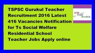 TSPSC Gurukul Teacher Recruitment 2016 Latest 416 Vacancies Notification for Ts Social Welfare Residential School Teacher Jobs Apply online