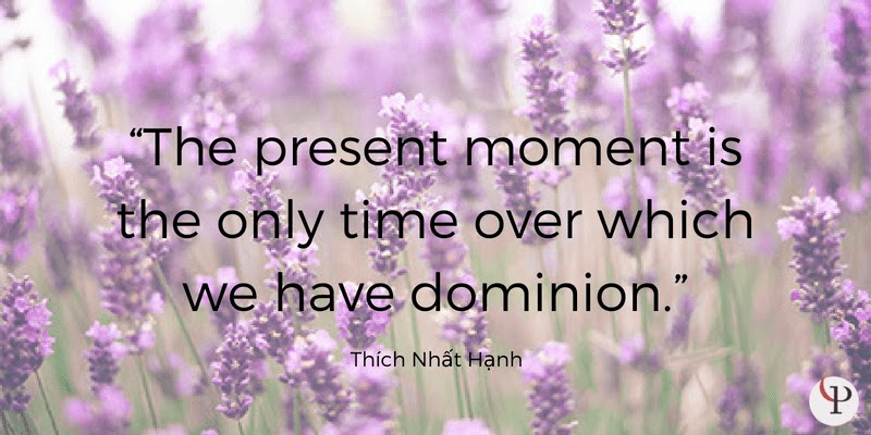 The present moment is the only time over which we have dominion. Thich Nhat Hanh