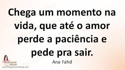 Chega um momento na vida, que até o amor perde a paciência e pede pra sair. Ana Fahd