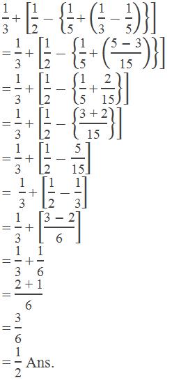 """1"" /""3""  ""+"" [""1"" /""2"" -{""1"" /""5""  ""+"" (""1"" /""3"" -""1"" /""5"" ) } ]  = ""1"" /""3""  ""+"" [""1"" /""2"" -{""1"" /""5""  ""+"" ((""5 "" -"" 3"" )/""15"" ) } ] = ""1"" /""3""  ""+"" [""1"" /""2"" -{""1"" /""5""  ""+""  ""2"" /""15"" } ] = ""1"" /""3""  ""+"" [""1"" /""2"" -{""3 + 2"" /""15"" } ] = ""1"" /""3""  ""+"" [""1"" /""2"" -""5"" /""15"" ] =  ""1"" /""3""  ""+"" [""1"" /""2"" -""1"" /""3"" ] = ""1"" /""3""  ""+"" [(""3 "" -"" 2"" )/""6"" ] = ""1"" /""3""  ""+""  ""1"" /""6""  = ""2 + 1"" /""6""  = ""3"" /""6""  = ""1"" /""2""  Ans."