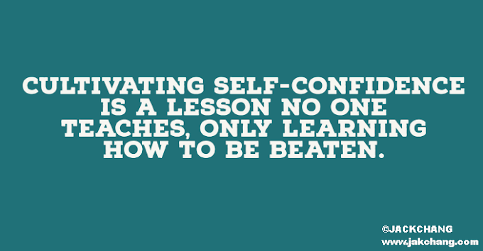 Cultivating self-confidence is a lesson no one teaches, only learning how to be beaten.