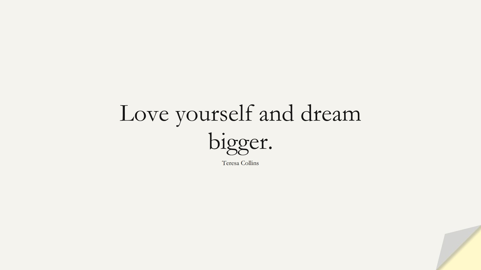 Love yourself and dream bigger. (Teresa Collins);  #LoveYourselfQuotes