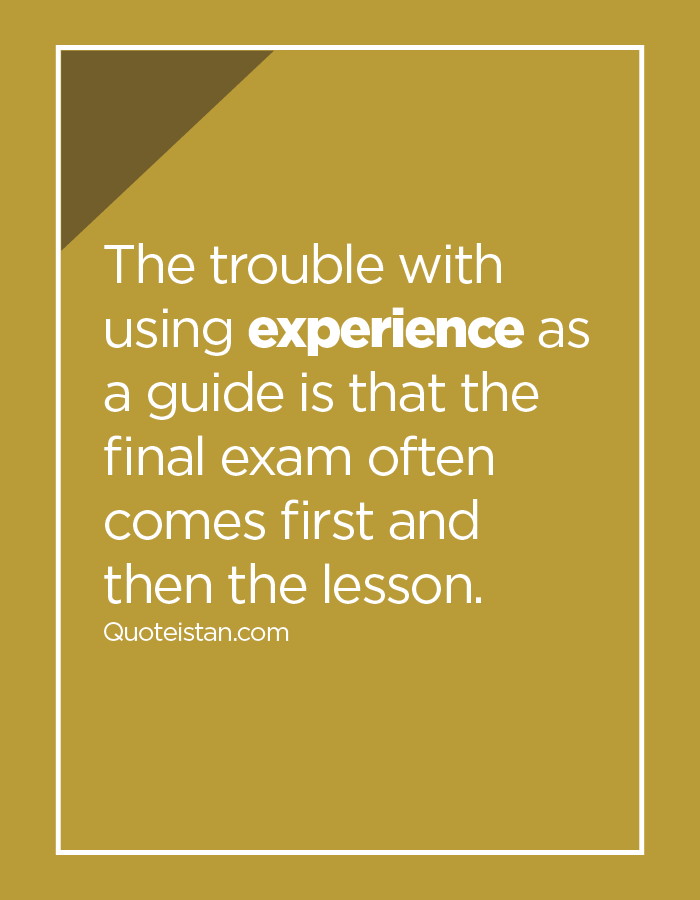 The trouble with using experience as a guide is that the final exam often comes first and then the lesson.