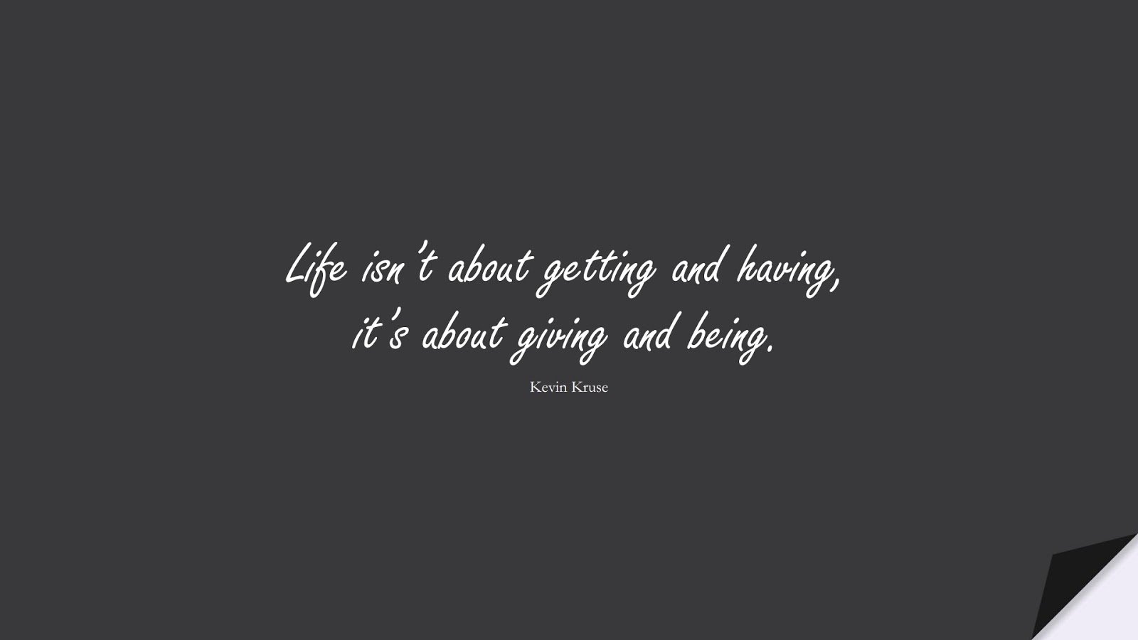 Life isn't about getting and having, it's about giving and being. (Kevin Kruse);  #ShortQuotes