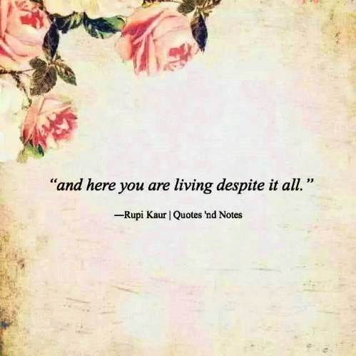 and here you are living despite it all - Rupi Kaur #lifequotes