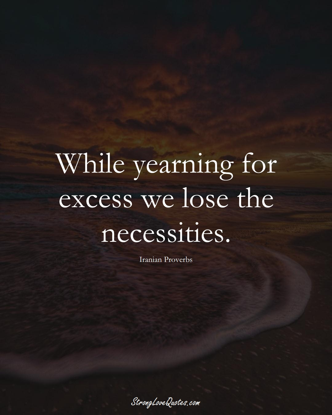 While yearning for excess we lose the necessities. (Iranian Sayings);  #MiddleEasternSayings