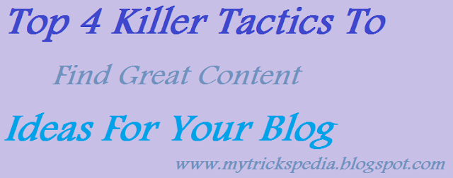 Top 4 Killer and Proven Tactics To Find Great Content Ideas For Your Blog