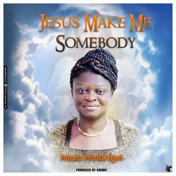 Princess Priscilla Agyei – Jesus Make Me Somebody (Prod By Khendi)